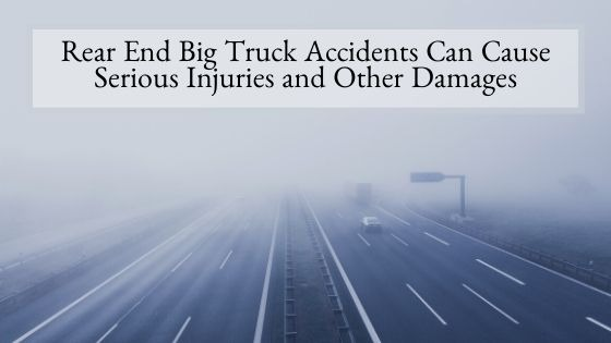 Rear End Big Truck Accidents Can Cause Serious Injuries and Other Damages