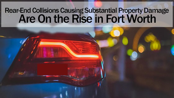 Rear-End Collisions Causing Substantial Property Damage Are On the Rise in Fort Worth