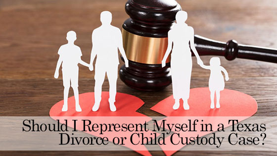 Should I Represent Myself in a Texas Divorce or Child Custody Case