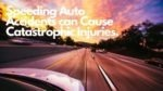 Speeding Auto Accidents can Cause Catastrophic Injuries.