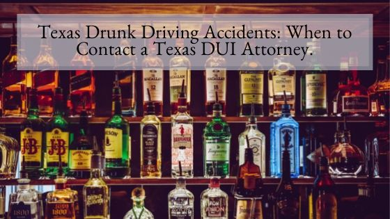 Texas Drunk Driving Accidents When to Contact a Texas DUI Attorney