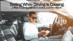 Texting While Driving is Causing a Rise in Car Accidents in Dallas and Fort Worth
