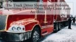 The Truck Driver Shortage and Problems Supervising Drivers Often Help Cause Auto Accidents