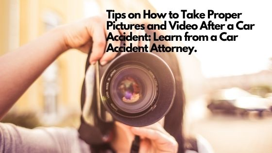 Tips on How to Take Proper Pictures and Video After a Car Accident Learn from a Car Accident Attorney