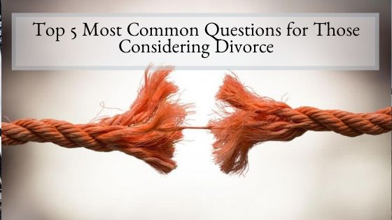 Top 5 Most Common Questions for Those Considering Divorce