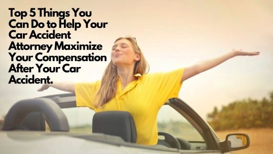 Top 5 Things You Can Do to Help Your Car Accident Attorney Maximize Your Compensation After Your Car Accident