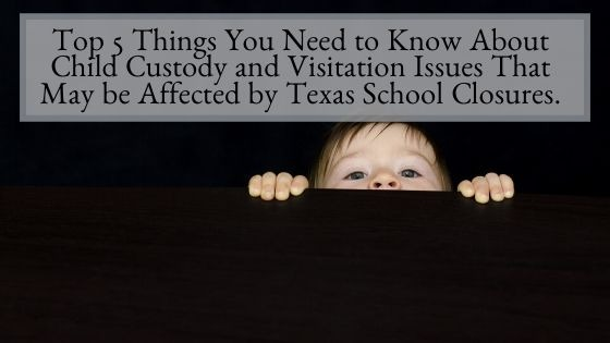 Top 5 Things You Need to Know About Child Custody and Visitation Issues That May be Affected by Texas School Closures