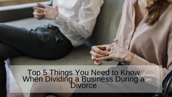 Top 5 Things You Need to Know When Dividing a Business During a Divorce