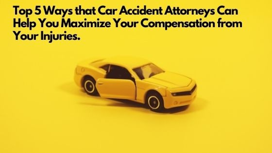 Top 5 Ways that Car Accident Attorneys Can Help You Maximize Your Compensation from Your Injuries