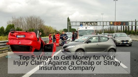Top 5 Ways to Get Money for Your Injury Claim Against a Cheap or Stingy Insurance Company