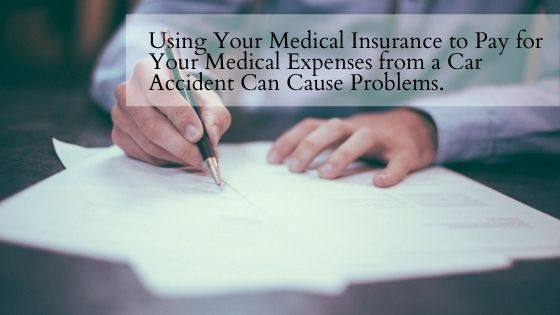 Using Your Medical Insurance to Pay for Your Medical Expenses from a Car Accident Can Cause Problems