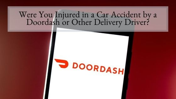 Were You Injured in a Car Accident by a Doordash or Other Delivery Driver