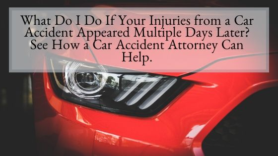 What Do I Do If Your Injuries from a Car Accident Appeared Multiple Days Later See How a Car Accident Attorney Can Help.