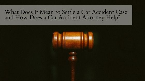 What Does It Mean to Settle a Car Accident Case and How Does a Car Accident Attorney Help