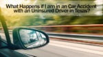 What Happens if I am in a Car Accident with an Uninsured Driver in Texas?