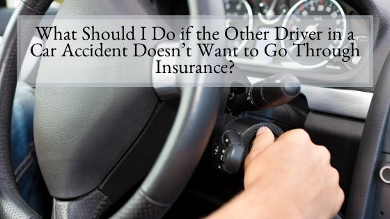 What Should I Do if the Other Driver in a Car Accident Doesn't Want to Go Through Insurance