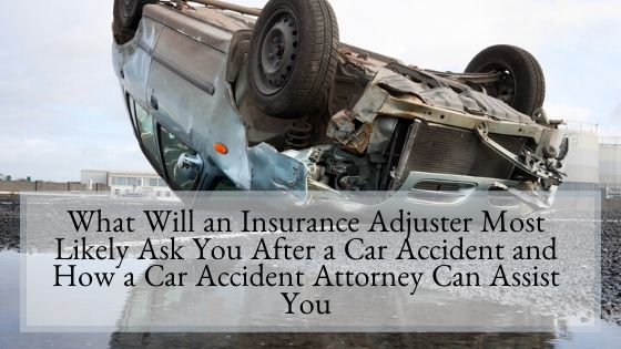 What Will an Insurance Adjuster Most Likely Ask You After a Car Accident and How a Car Accident Attorney Can Assist You