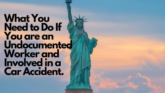 What You Need to Do If You are an Undocumented Worker and Involved in a Car Accident.