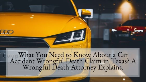 What You Need to Know About a Car Accident Wrongful Death Claim in Texas A Wrongful Death Attorney Explains