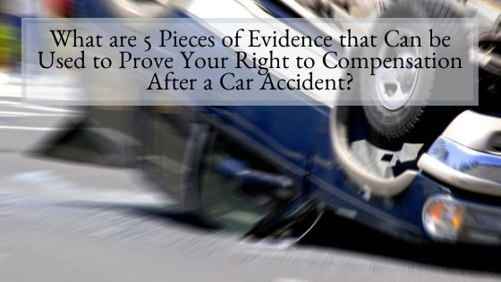 What are 5 Pieces of Evidence that Can be Used to Prove Your Right to Compensation After a Car Accident