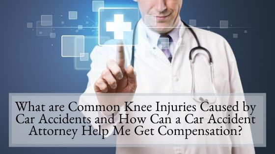 What are Common Knee Injuries Caused by Car Accidents and How Can a Car Accident Attorney Help Me Get Compensation