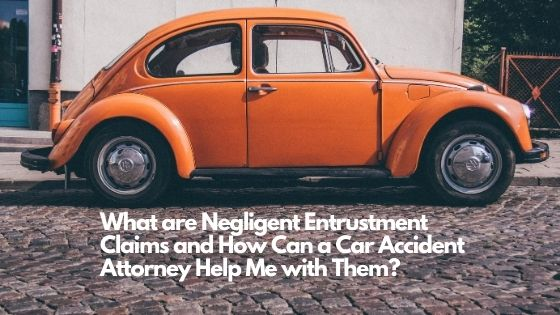 What are Negligent Entrustment Claims and How Can a Car Accident Attorney Help Me with them
