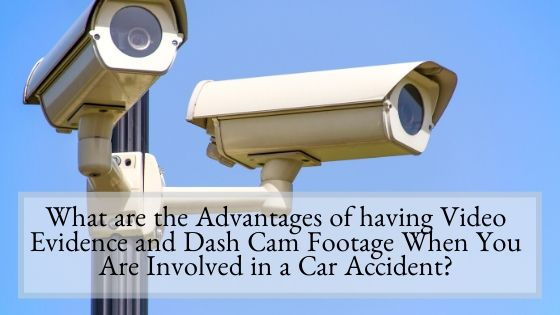 What are the Advantages of having Video Evidence and Dash Cam Footage When You Are Involved in a Car Accident
