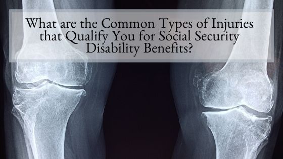 What are the Common Types of Injuries that Qualify You for Social Security Disability Benefits