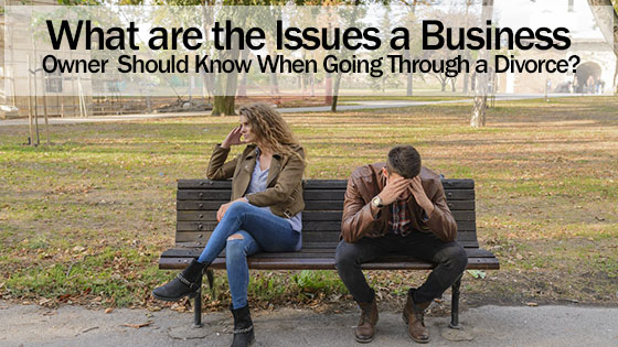 What are the Issues a Business Owner Should Know When Going Through a Divorce