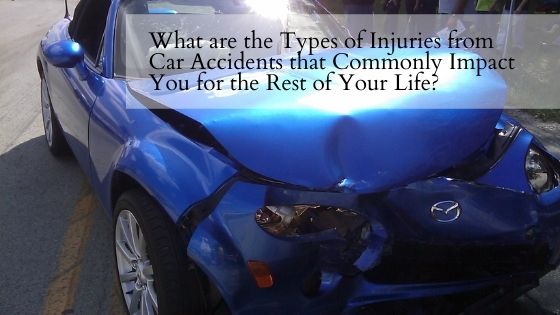 What are the Types of Injuries from Car Accidents that Commonly Impact You for the Rest of Your Life