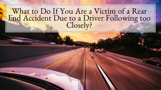 What to Do If You Are a Victim of a Rear End Accident Due to a Driver Following too Closely