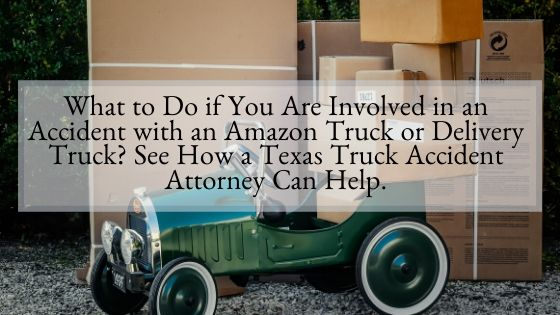 What to Do if You Are Involved in an Accident with an Amazon Truck or Delivery Truck See How a Texas Truck Accident Attorney Can Help