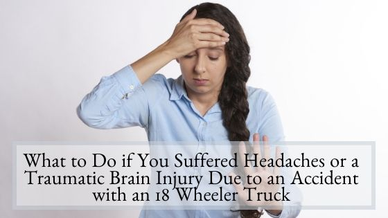 What to Do if You Suffered Headaches or a Traumatic Brain Injury Due to an Accident with an 18 Wheeler Truck