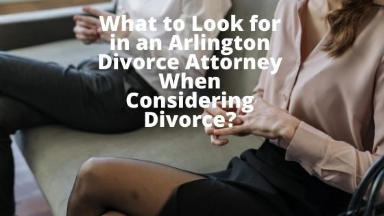 What to Look for in an Arlington Divorce Attorney When Considering Divorce