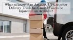 What to know if an Amazon, UPS or other Delivery Truck has Caused You to be Injured in an Accident