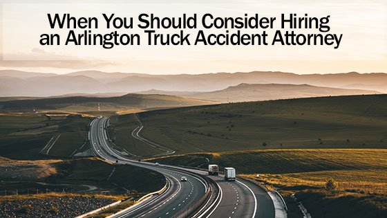 When You Should Consider Hiring an Arlington Truck Accident Attorney