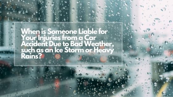 When is Someone Liable for Your Injuries from a Car Accident Due to Bad Weather, such as an Ice Storm or Heavy Rains