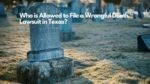 Who is Allowed to File a Wrongful Death Lawsuit in Texas