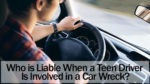 Who is Liable When a Teen Driver Is Involved in a Car Wreck