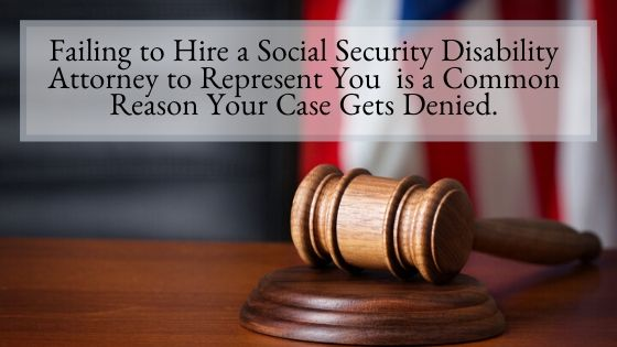 Why Failing to Hire an Experienced Social Security Disability Attorney to Represent You in Your Social Security Disability Case is a Common Reason Your Case Gets Denied
