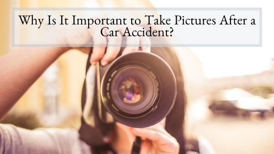 Why Is It Important to Take Pictures After a Car Accident