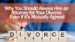 Why You Should Always Hire an Attorney for Your Divorce Even if its Mutually Agreed