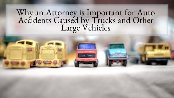 Why an Attorney is Important for Auto Accidents Caused by Trucks and Other Large Vehicles