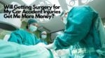 Will Getting Surgery for My Car Accident Injuries Get Me More Money