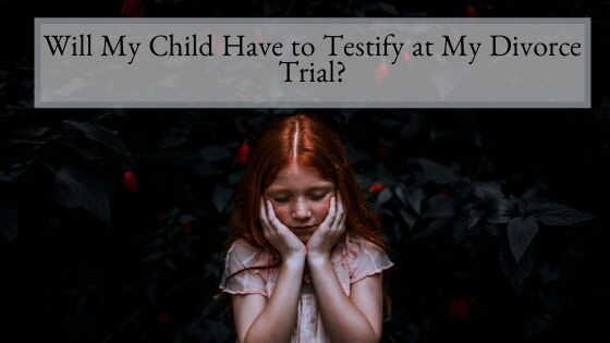 Will My Child Have to Testify at My Divorce Trial