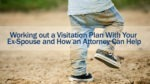 Working out a Visitation Plan With Your Ex-Spouse and How an Attorney Can Help